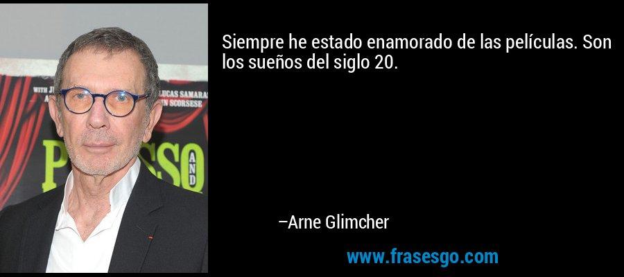 Siempre he estado enamorado de las películas. Son los sueños del siglo 20. – Arne Glimcher