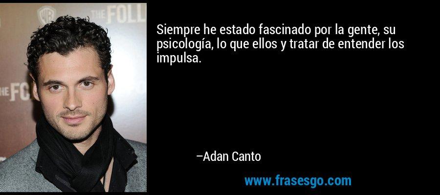 Siempre he estado fascinado por la gente, su psicología, lo que ellos y tratar de entender los impulsa. – Adan Canto
