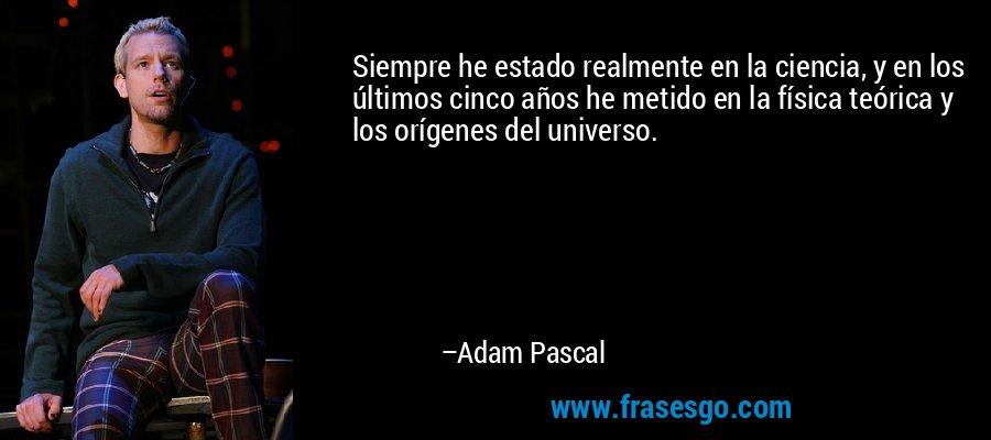 Siempre he estado realmente en la ciencia, y en los últimos cinco años he metido en la física teórica y los orígenes del universo. – Adam Pascal