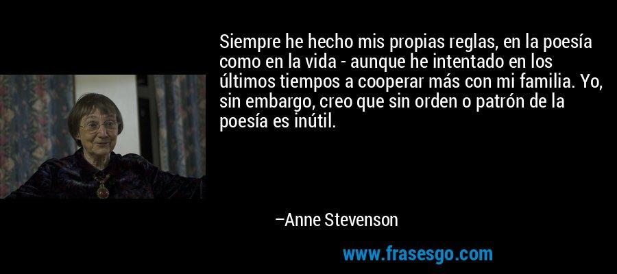 Siempre he hecho mis propias reglas, en la poesía como en la vida - aunque he intentado en los últimos tiempos a cooperar más con mi familia. Yo, sin embargo, creo que sin orden o patrón de la poesía es inútil. – Anne Stevenson