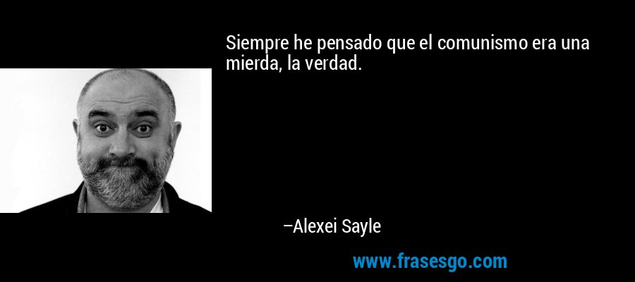 Siempre he pensado que el comunismo era una mierda, la verdad. – Alexei Sayle