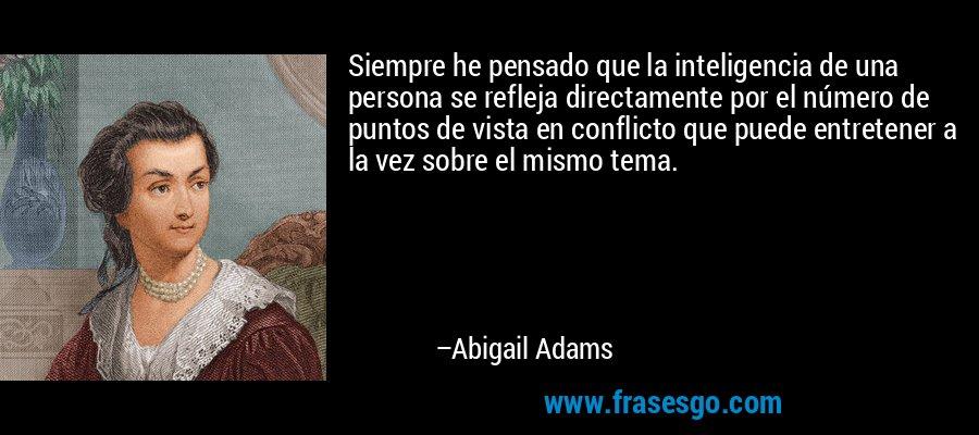 Siempre he pensado que la inteligencia de una persona se refleja directamente por el número de puntos de vista en conflicto que puede entretener a la vez sobre el mismo tema. – Abigail Adams