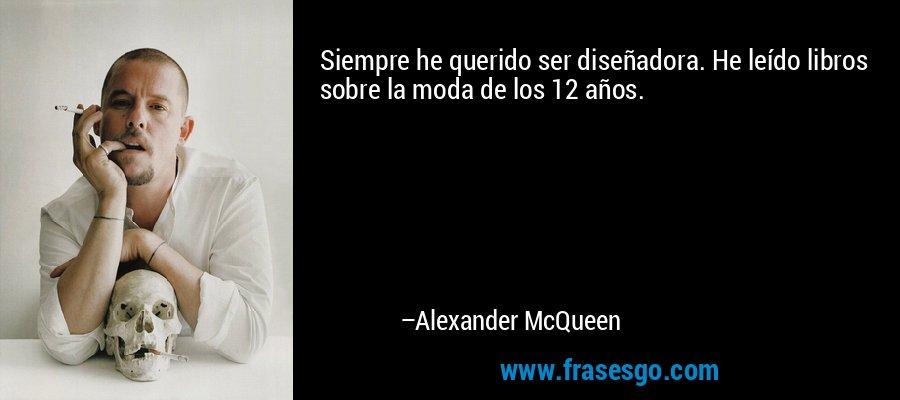 Siempre he querido ser diseñadora. He leído libros sobre la moda de los 12 años. – Alexander McQueen