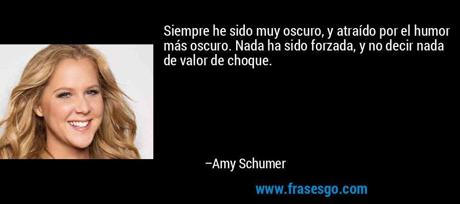 Siempre he sido muy oscuro, y atraído por el humor más oscuro. Nada ha sido forzada, y no decir nada de valor de choque. – Amy Schumer