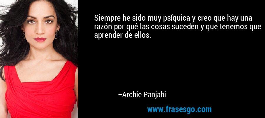 Siempre he sido muy psíquica y creo que hay una razón por qué las cosas suceden y que tenemos que aprender de ellos. – Archie Panjabi