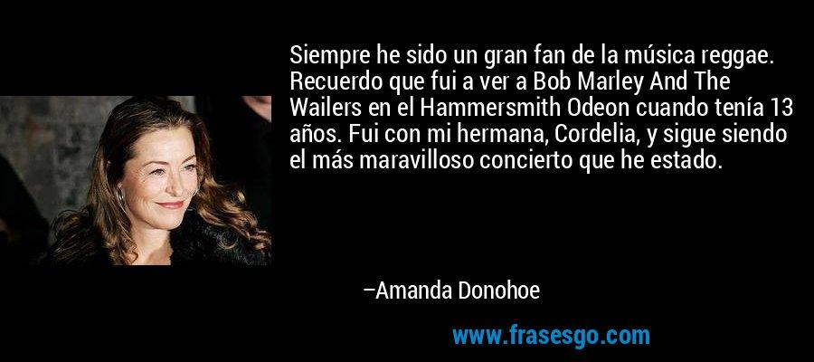 Siempre he sido un gran fan de la música reggae. Recuerdo que fui a ver a Bob Marley And The Wailers en el Hammersmith Odeon cuando tenía 13 años. Fui con mi hermana, Cordelia, y sigue siendo el más maravilloso concierto que he estado. – Amanda Donohoe