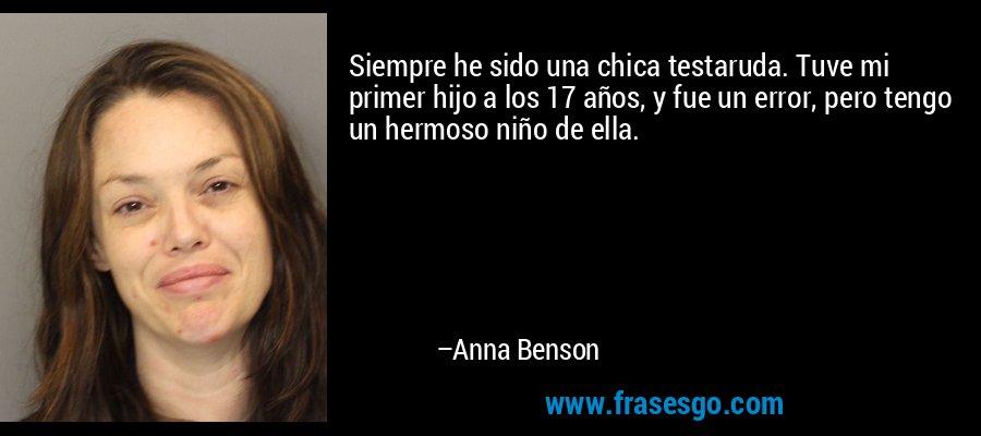 Siempre he sido una chica testaruda. Tuve mi primer hijo a los 17 años, y fue un error, pero tengo un hermoso niño de ella. – Anna Benson