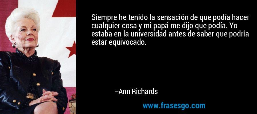 Siempre he tenido la sensación de que podía hacer cualquier cosa y mi papá me dijo que podía. Yo estaba en la universidad antes de saber que podría estar equivocado. – Ann Richards