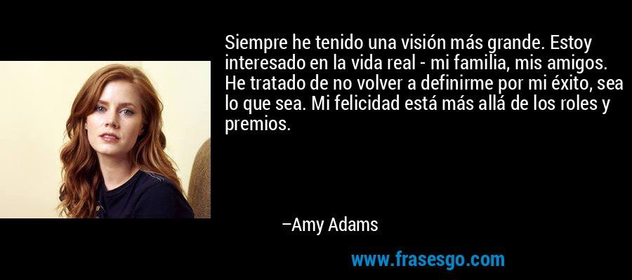 Siempre he tenido una visión más grande. Estoy interesado en la vida real - mi familia, mis amigos. He tratado de no volver a definirme por mi éxito, sea lo que sea. Mi felicidad está más allá de los roles y premios. – Amy Adams