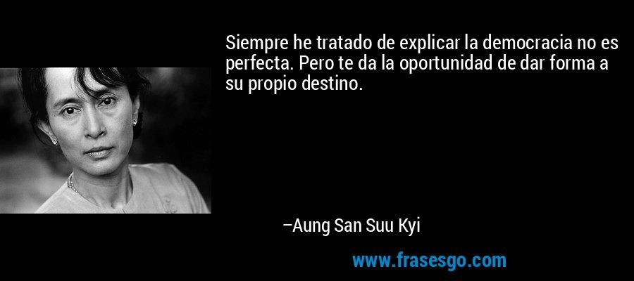 Siempre he tratado de explicar la democracia no es perfecta. Pero te da la oportunidad de dar forma a su propio destino. – Aung San Suu Kyi