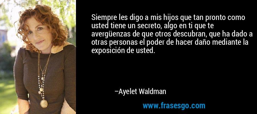 Siempre les digo a mis hijos que tan pronto como usted tiene un secreto, algo en ti que te avergüenzas de que otros descubran, que ha dado a otras personas el poder de hacer daño mediante la exposición de usted. – Ayelet Waldman