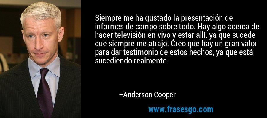Siempre me ha gustado la presentación de informes de campo sobre todo. Hay algo acerca de hacer televisión en vivo y estar allí, ya que sucede que siempre me atrajo. Creo que hay un gran valor para dar testimonio de estos hechos, ya que está sucediendo realmente. – Anderson Cooper
