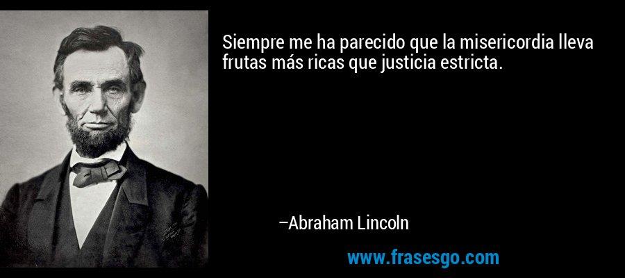 Siempre me ha parecido que la misericordia lleva frutas más ricas que justicia estricta. – Abraham Lincoln
