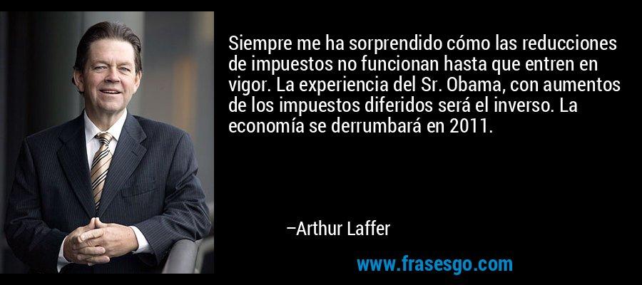 Siempre me ha sorprendido cómo las reducciones de impuestos no funcionan hasta que entren en vigor. La experiencia del Sr. Obama, con aumentos de los impuestos diferidos será el inverso. La economía se derrumbará en 2011. – Arthur Laffer