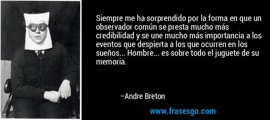 Siempre me ha sorprendido por la forma en que un observador común se presta mucho más credibilidad y se une mucho más importancia a los eventos que despierta a los que ocurren en los sueños... Hombre... es sobre todo el juguete de su memoria. – Andre Breton