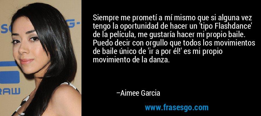 Siempre me prometí a mí mismo que si alguna vez tengo la oportunidad de hacer un 'tipo Flashdance' de la película, me gustaría hacer mi propio baile. Puedo decir con orgullo que todos los movimientos de baile único de 'ir a por él!' es mi propio movimiento de la danza. – Aimee Garcia