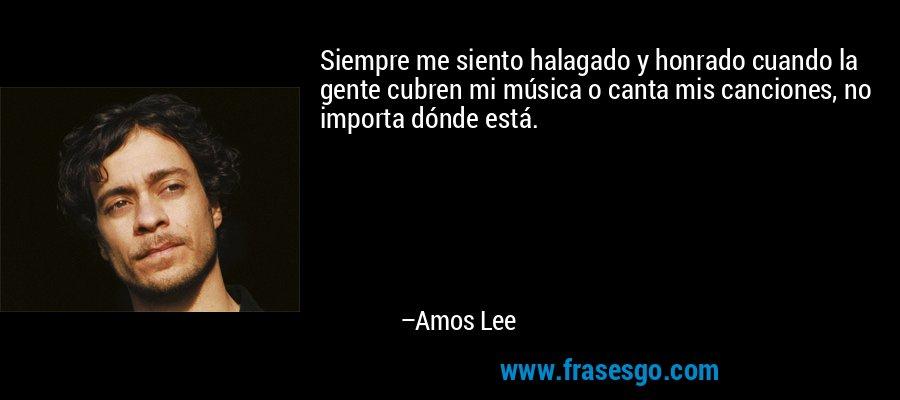 Siempre me siento halagado y honrado cuando la gente cubren mi música o canta mis canciones, no importa dónde está. – Amos Lee