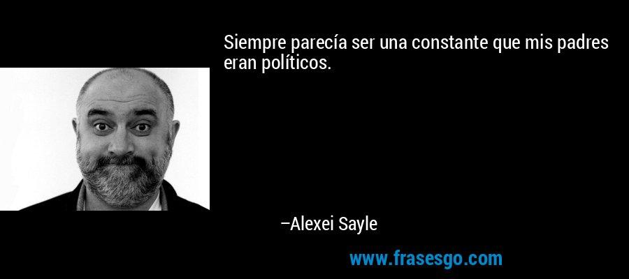 Siempre parecía ser una constante que mis padres eran políticos. – Alexei Sayle