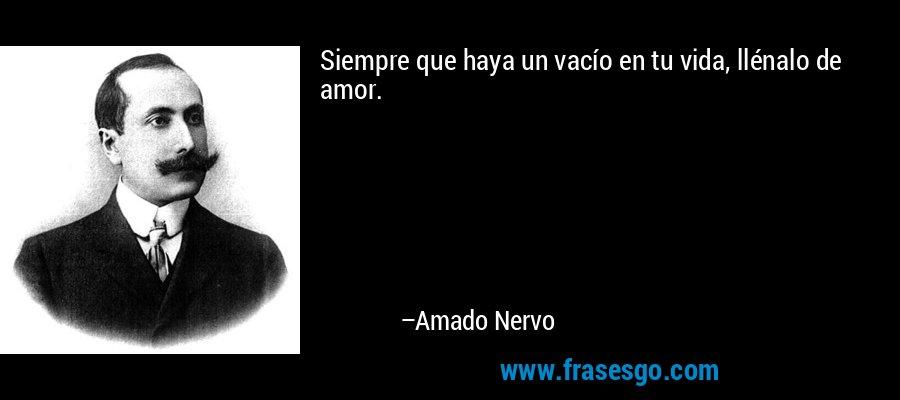Siempre que haya un vacío en tu vida, llénalo de amor. – Amado Nervo