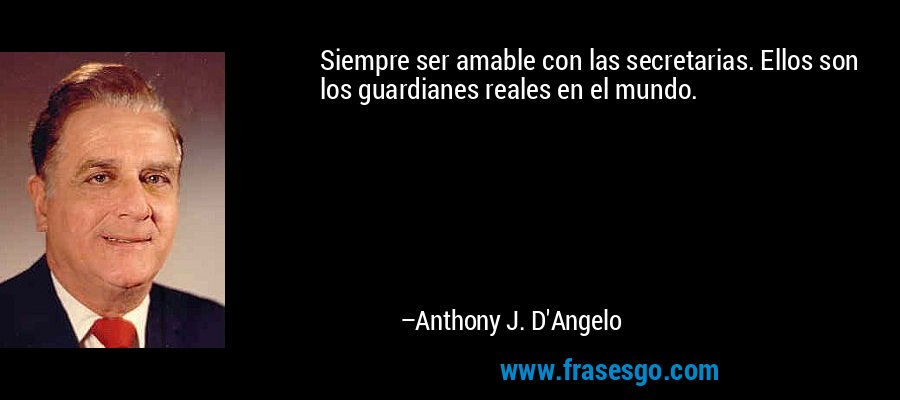 Siempre ser amable con las secretarias. Ellos son los guardianes reales en el mundo. – Anthony J. D'Angelo