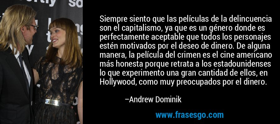 Siempre siento que las películas de la delincuencia son el capitalismo, ya que es un género donde es perfectamente aceptable que todos los personajes estén motivados por el deseo de dinero. De alguna manera, la película del crimen es el cine americano más honesta porque retrata a los estadounidenses lo que experimento una gran cantidad de ellos, en Hollywood, como muy preocupados por el dinero. – Andrew Dominik