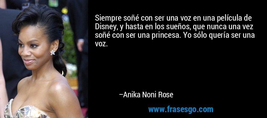 Siempre soñé con ser una voz en una película de Disney, y hasta en los sueños, que nunca una vez soñé con ser una princesa. Yo sólo quería ser una voz. – Anika Noni Rose
