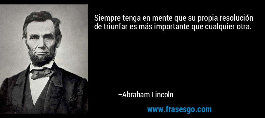 Siempre tenga en mente que su propia resolución de triunfar es más importante que cualquier otra. – Abraham Lincoln