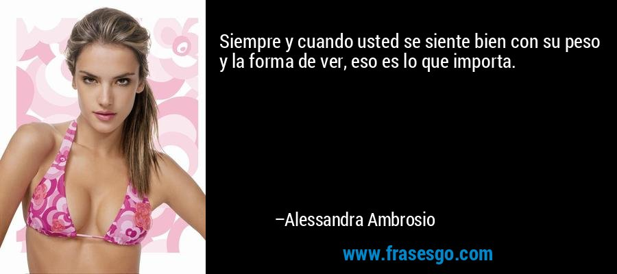 Siempre y cuando usted se siente bien con su peso y la forma de ver, eso es lo que importa. – Alessandra Ambrosio