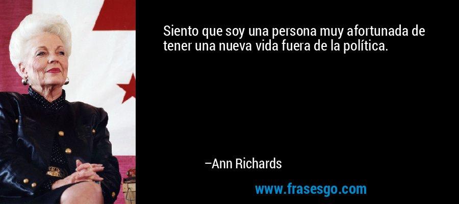 Siento que soy una persona muy afortunada de tener una nueva vida fuera de la política. – Ann Richards