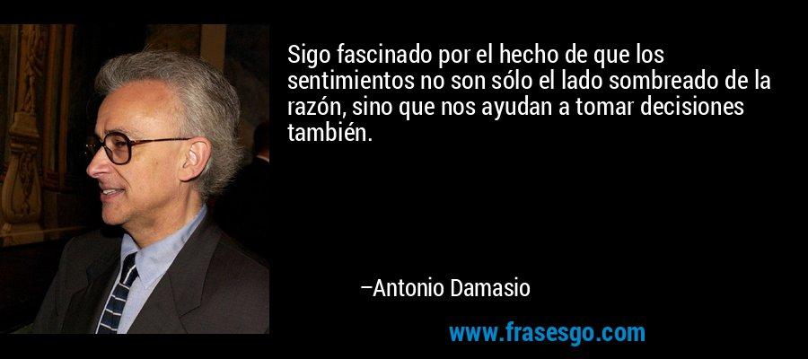 Sigo fascinado por el hecho de que los sentimientos no son sólo el lado sombreado de la razón, sino que nos ayudan a tomar decisiones también. – Antonio Damasio