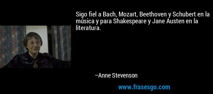 Sigo fiel a Bach, Mozart, Beethoven y Schubert en la música y para Shakespeare y Jane Austen en la literatura. – Anne Stevenson