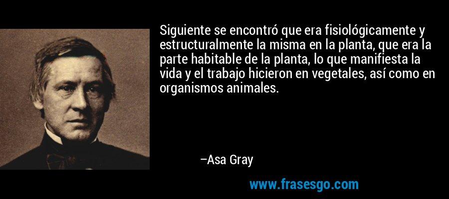 Siguiente se encontró que era fisiológicamente y estructuralmente la misma en la planta, que era la parte habitable de la planta, lo que manifiesta la vida y el trabajo hicieron en vegetales, así como en organismos animales. – Asa Gray