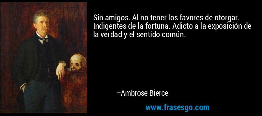 Sin amigos. Al no tener los favores de otorgar. Indigentes de la fortuna. Adicto a la exposición de la verdad y el sentido común. – Ambrose Bierce