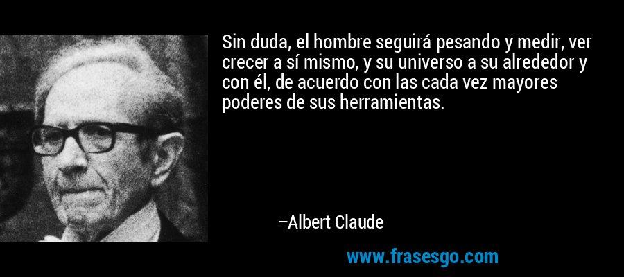 Sin duda, el hombre seguirá pesando y medir, ver crecer a sí mismo, y su universo a su alrededor y con él, de acuerdo con las cada vez mayores poderes de sus herramientas. – Albert Claude