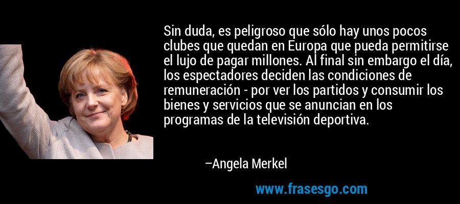 Sin duda, es peligroso que sólo hay unos pocos clubes que quedan en Europa que pueda permitirse el lujo de pagar millones. Al final sin embargo el día, los espectadores deciden las condiciones de remuneración - por ver los partidos y consumir los bienes y servicios que se anuncian en los programas de la televisión deportiva. – Angela Merkel
