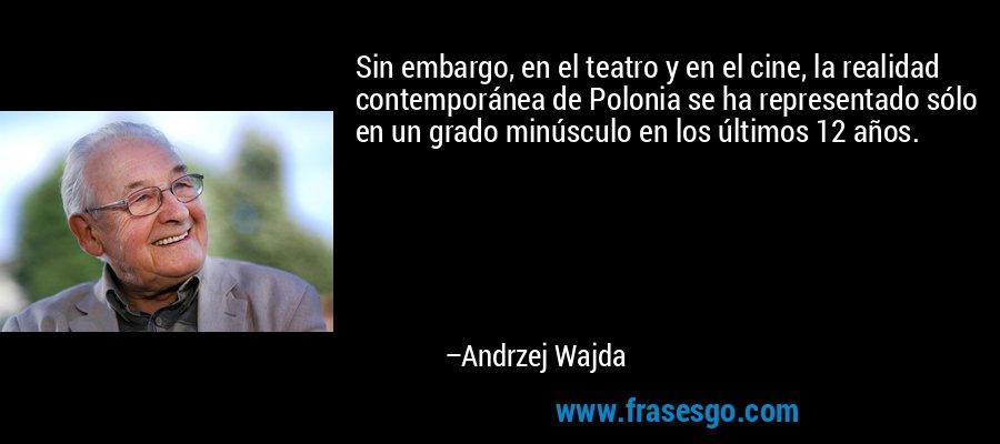 Sin embargo, en el teatro y en el cine, la realidad contemporánea de Polonia se ha representado sólo en un grado minúsculo en los últimos 12 años. – Andrzej Wajda
