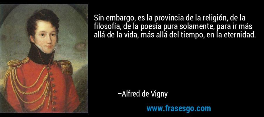 Sin embargo, es la provincia de la religión, de la filosofía, de la poesía pura solamente, para ir más allá de la vida, más allá del tiempo, en la eternidad. – Alfred de Vigny
