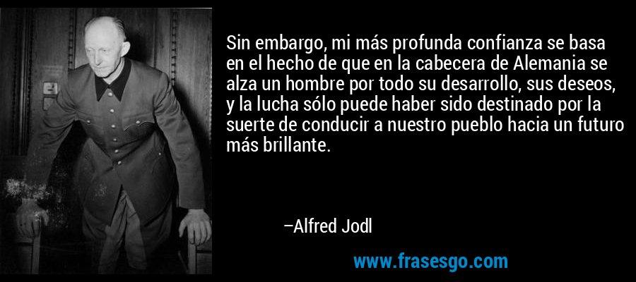Sin embargo, mi más profunda confianza se basa en el hecho de que en la cabecera de Alemania se alza un hombre por todo su desarrollo, sus deseos, y la lucha sólo puede haber sido destinado por la suerte de conducir a nuestro pueblo hacia un futuro más brillante. – Alfred Jodl