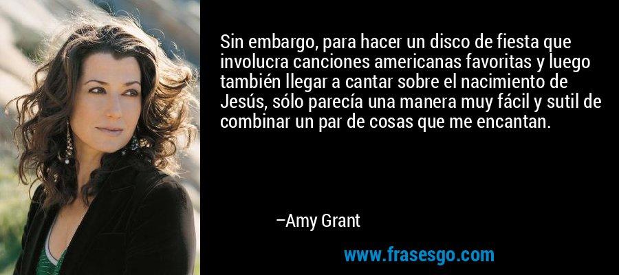 Sin embargo, para hacer un disco de fiesta que involucra canciones americanas favoritas y luego también llegar a cantar sobre el nacimiento de Jesús, sólo parecía una manera muy fácil y sutil de combinar un par de cosas que me encantan. – Amy Grant