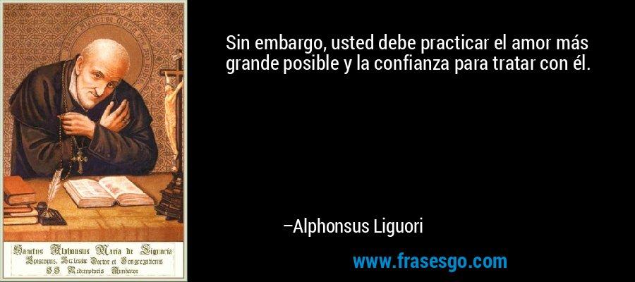 Sin embargo, usted debe practicar el amor más grande posible y la confianza para tratar con él. – Alphonsus Liguori