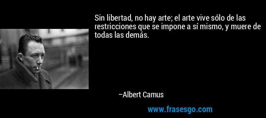 Sin libertad, no hay arte; el arte vive sólo de las restricciones que se impone a sí mismo, y muere de todas las demás. – Albert Camus
