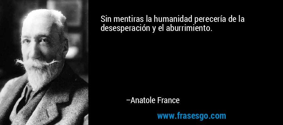Sin mentiras la humanidad perecería de la desesperación y el aburrimiento. – Anatole France