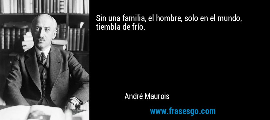 Sin una familia, el hombre, solo en el mundo, tiembla de frío. – André Maurois
