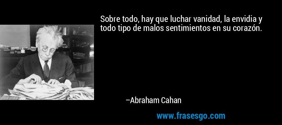 Sobre todo, hay que luchar vanidad, la envidia y todo tipo de malos sentimientos en su corazón. – Abraham Cahan