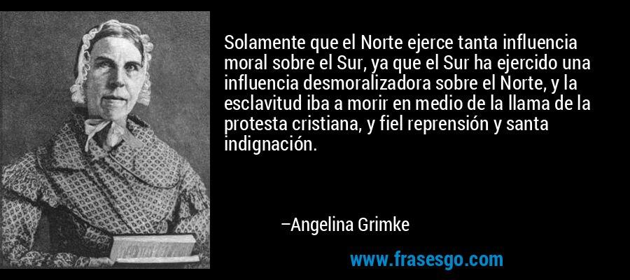 Solamente que el Norte ejerce tanta influencia moral sobre el Sur, ya que el Sur ha ejercido una influencia desmoralizadora sobre el Norte, y la esclavitud iba a morir en medio de la llama de la protesta cristiana, y fiel reprensión y santa indignación. – Angelina Grimke