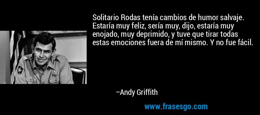 Solitario Rodas tenía cambios de humor salvaje. Estaría muy feliz, sería muy, dijo, estaría muy enojado, muy deprimido, y tuve que tirar todas estas emociones fuera de mí mismo. Y no fue fácil. – Andy Griffith