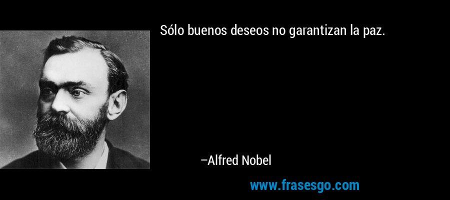 Sólo buenos deseos no garantizan la paz. – Alfred Nobel