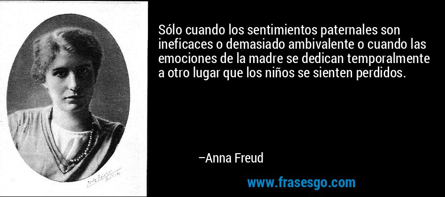 Sólo cuando los sentimientos paternales son ineficaces o demasiado ambivalente o cuando las emociones de la madre se dedican temporalmente a otro lugar que los niños se sienten perdidos. – Anna Freud