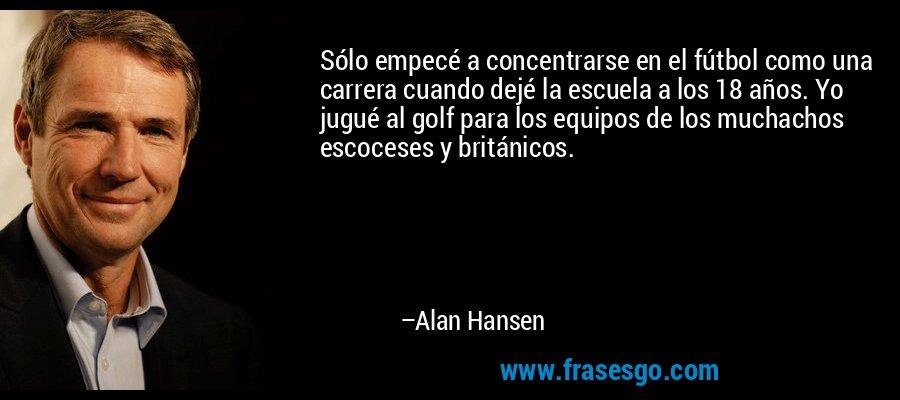 Sólo empecé a concentrarse en el fútbol como una carrera cuando dejé la escuela a los 18 años. Yo jugué al golf para los equipos de los muchachos escoceses y británicos. – Alan Hansen