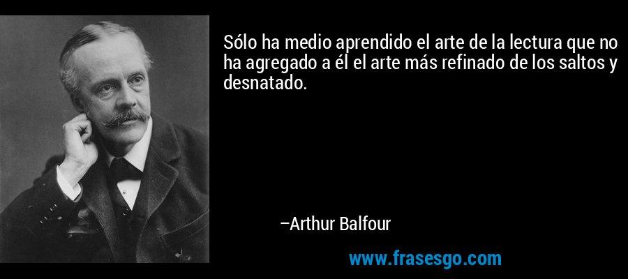 Sólo ha medio aprendido el arte de la lectura que no ha agregado a él el arte más refinado de los saltos y desnatado. – Arthur Balfour